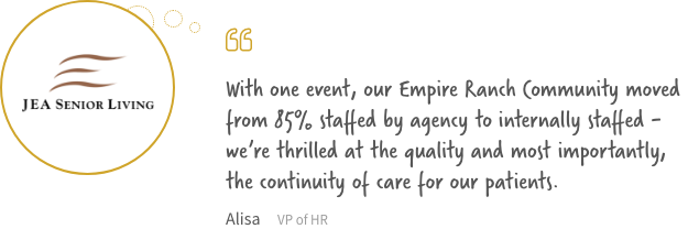 With one event, our Empire Ranch Community moved from 85% staff  by agency to internally staffed - we're thrilled at the quality and most importantly, the continuity of care for our patients.
