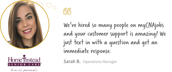 We've hired so many people on myCNajobs and your customer support is amazing! We just text in with a question and get an immediate response