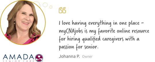I love having everything in one place - myCNAjobs is my favorite online resource for hiring qualified caregivers with a passion for seniors